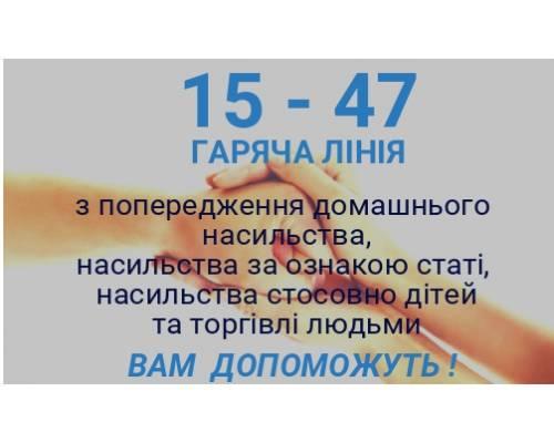 15 - 47 ГАРЯЧА ЛІНІЯ  з попередження домашнього насильства, насильства за ознакою статі, насильства стосовно дітей та торгівлі людьми